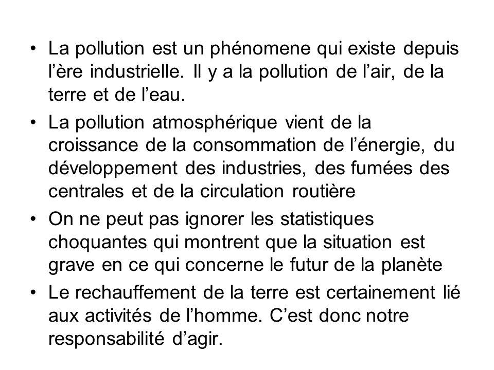 La pollution est un phénomene qui existe depuis lère industrielle. Il y a la pollution de lair, de la terre et de leau. La pollution atmosphérique vie