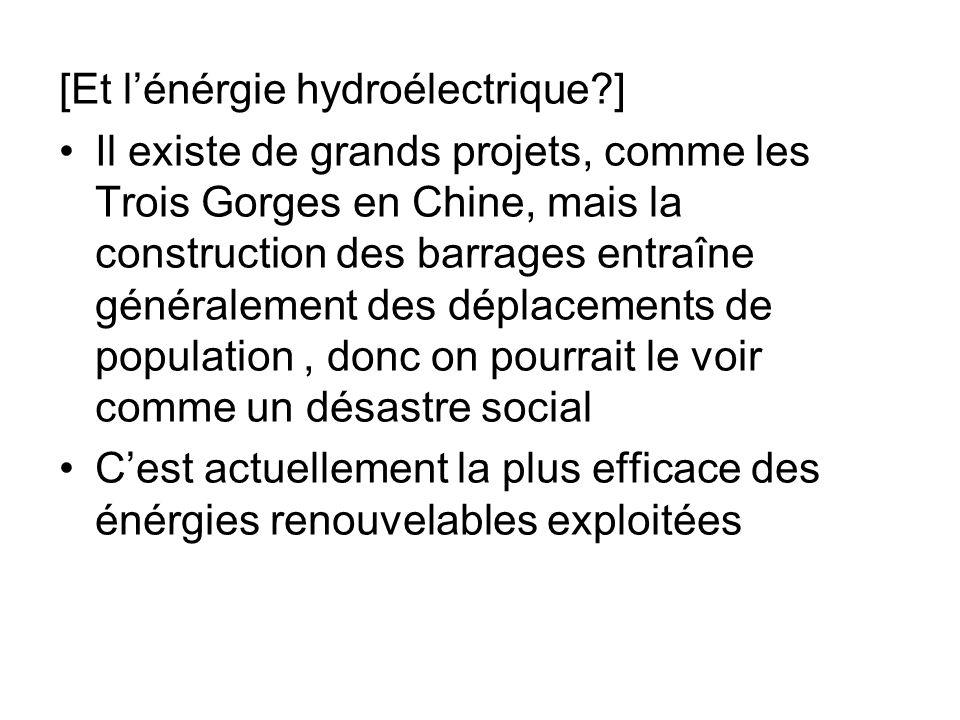 [Et lénérgie hydroélectrique?] Il existe de grands projets, comme les Trois Gorges en Chine, mais la construction des barrages entraîne généralement d