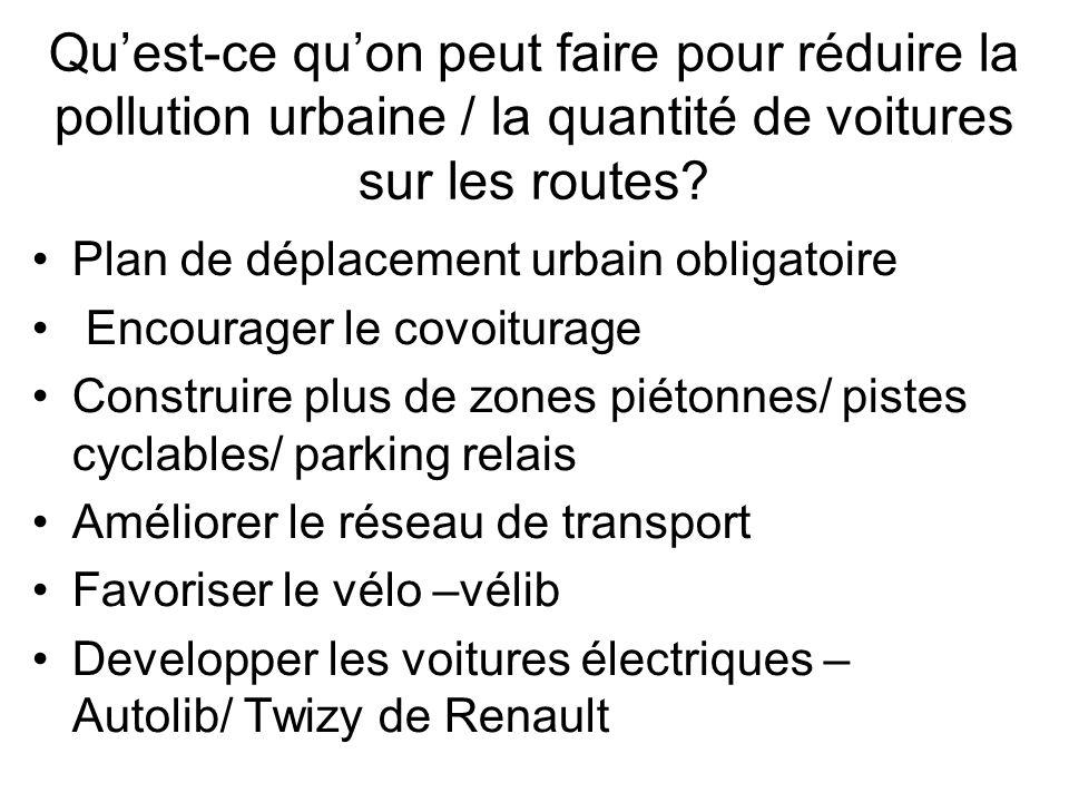 Quant aux niveaux de pollution dans les villes… Jétais impressionné par le fait que toutes les grandes villes de France sont en train daméliorer leur réseau de transport en commun à travers le PDU Le projet le Grenelle de lEnvironnement, lancé par le Ministre de lEcologie, donne la priorité à lécologie et a pour but de changer les comportements des entrepirses et des consommateurs Jai étudié les développements à Paris, ou on a introduit plusieurs mesures écologiques comme des bus à gaz et plus de zones piétonnes et de pistes cyclables Pour encourager les automobilistes parisiens à délaisser leur voiture en faveur des transports collectifs on introduit le stationnement résidentiel gratuit Il existe aussi les organisations comme Airparif qui surveillent les taux de pollution