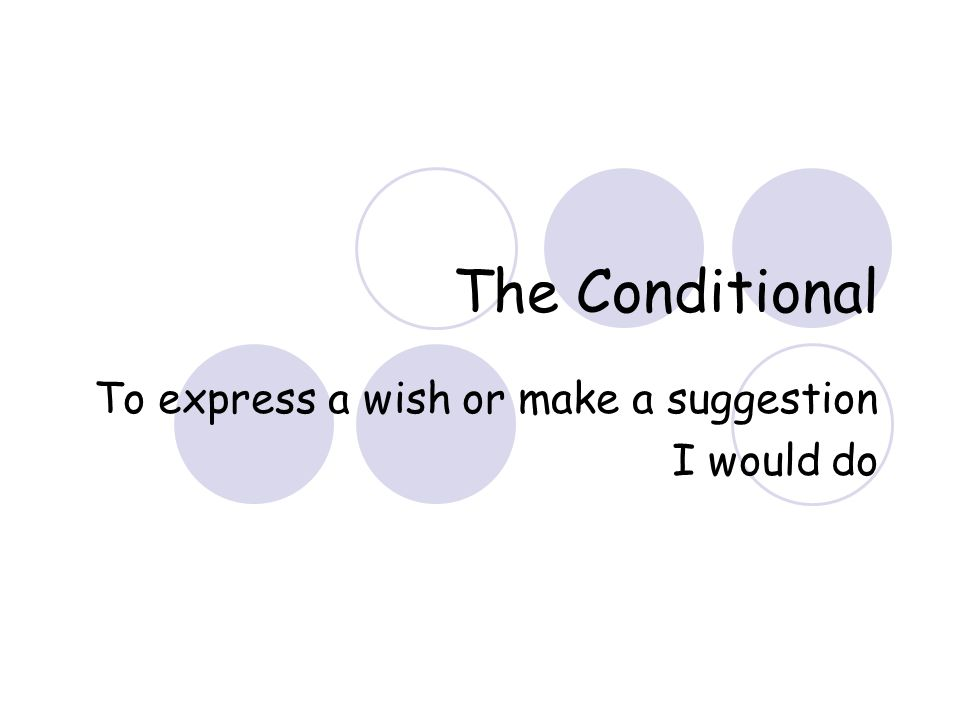 The Conditional To express a wish or make a suggestion I would do