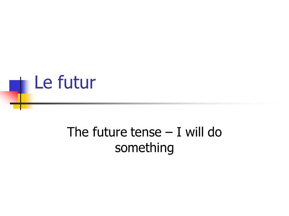 Le futur The future tense – I will do something