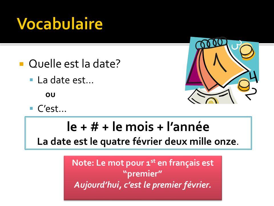 Quelle est la date? La date est… ou Cest… le + # + le mois + lannée La date est le quatre février deux mille onze. Note: Le mot pour 1 st en français