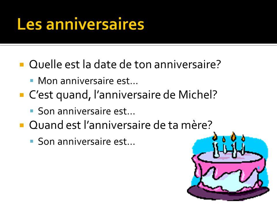 Quelle est la date de ton anniversaire? Mon anniversaire est… Cest quand, lanniversaire de Michel? Son anniversaire est… Quand est lanniversaire de ta