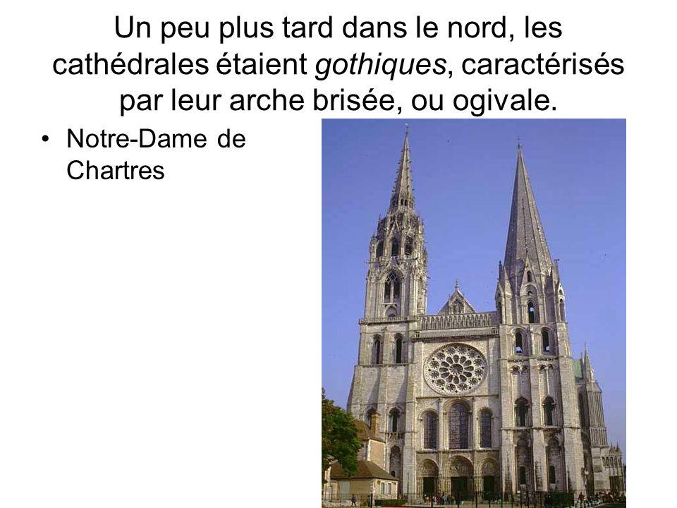 Un peu plus tard dans le nord, les cathédrales étaient gothiques, caractérisés par leur arche brisée, ou ogivale. Notre-Dame de Chartres