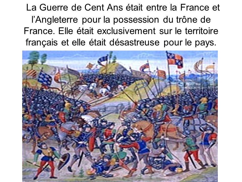 La Guerre de Cent Ans était entre la France et lAngleterre pour la possession du trône de France. Elle était exclusivement sur le territoire français