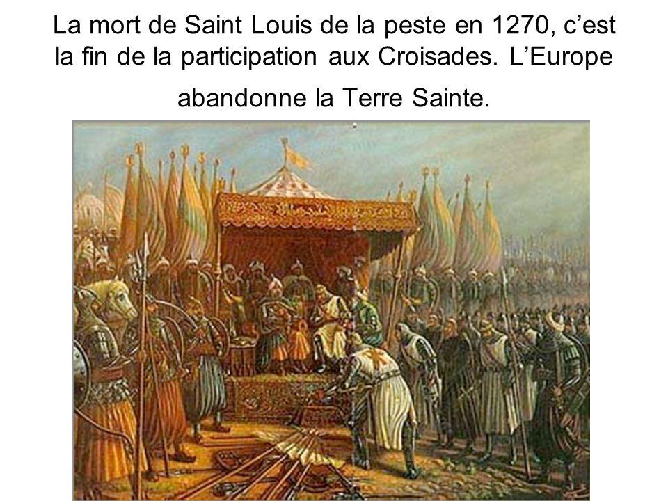 La mort de Saint Louis de la peste en 1270, cest la fin de la participation aux Croisades. LEurope abandonne la Terre Sainte.