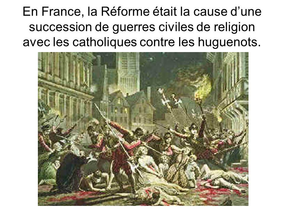 En France, la Réforme était la cause dune succession de guerres civiles de religion avec les catholiques contre les huguenots.