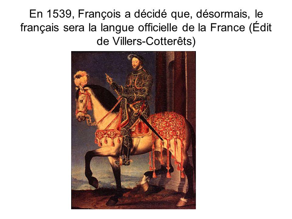 En 1539, François a décidé que, désormais, le français sera la langue officielle de la France (Édit de Villers-Cotterêts)