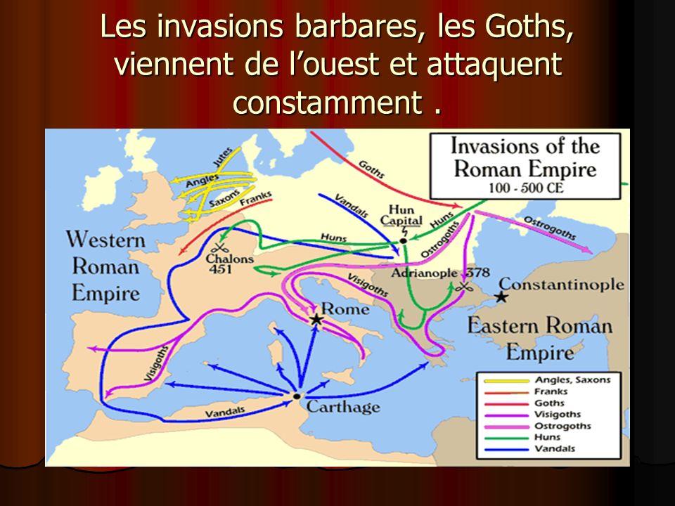 Les invasions barbares, les Goths, viennent de louest et attaquent constamment.