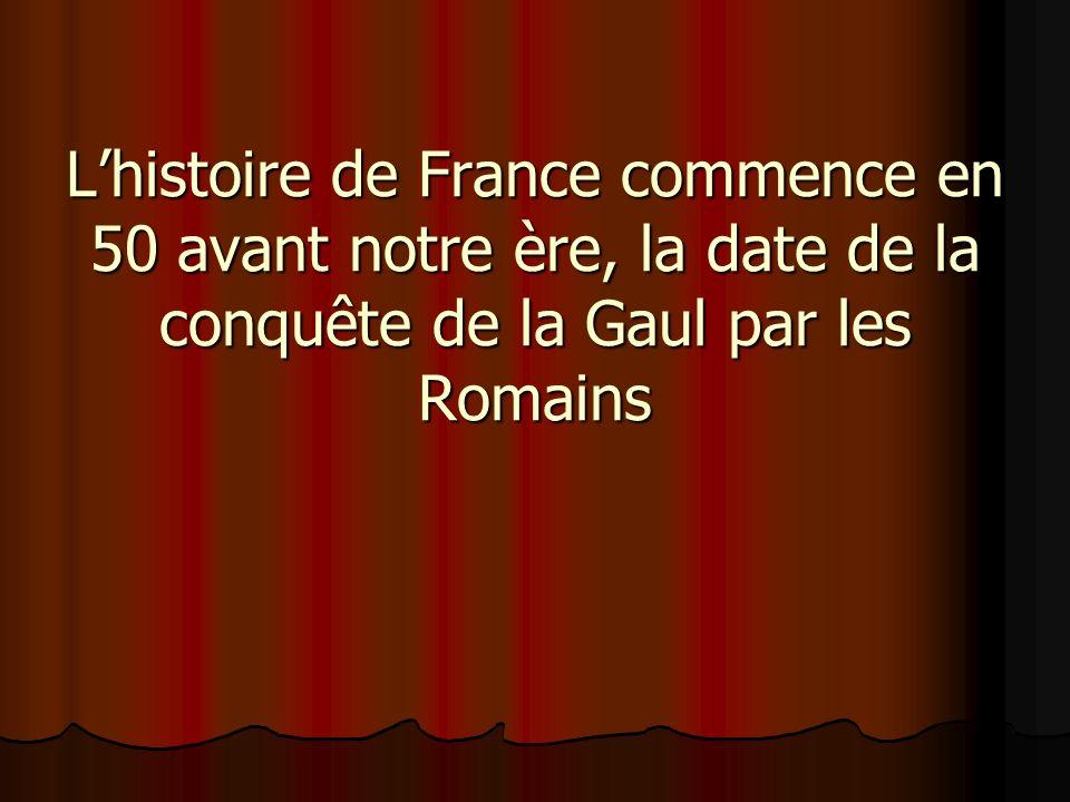Lhistoire de France commence en 50 avant notre ère, la date de la conquête de la Gaul par les Romains
