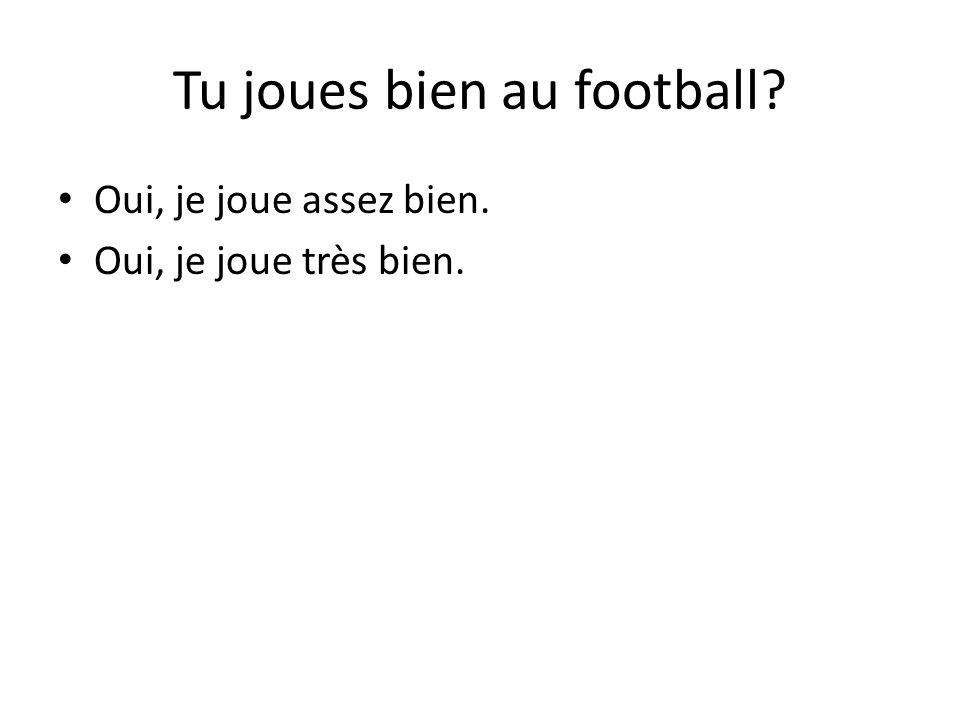 Tu joues bien au football Oui, je joue assez bien. Oui, je joue très bien.