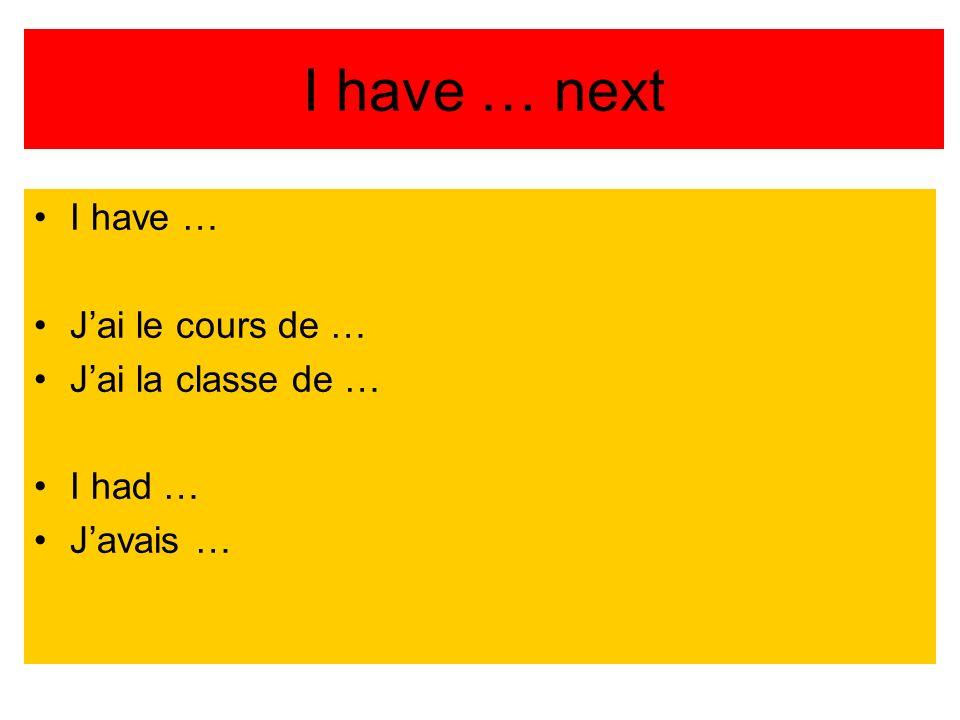 I have … next I have … Jai le cours de … Jai la classe de … I had … Javais …