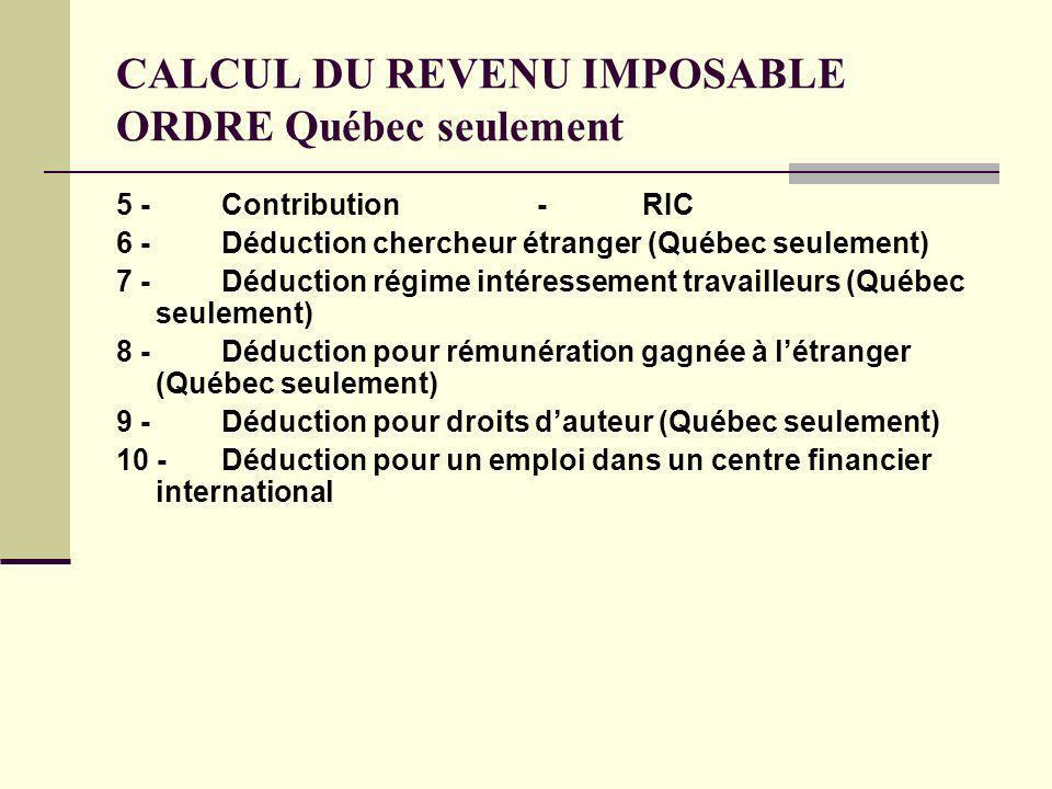 CALCUL DU REVENU IMPOSABLE ORDRE Québec seulement 5 -Contribution-RIC 6 -Déduction chercheur étranger (Québec seulement) 7 -Déduction régime intéresse