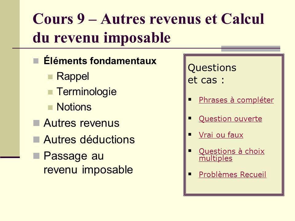 Cours 9 – Autres revenus et Calcul du revenu imposable Éléments fondamentaux Rappel Terminologie Notions Autres revenus Autres déductions Passage au r