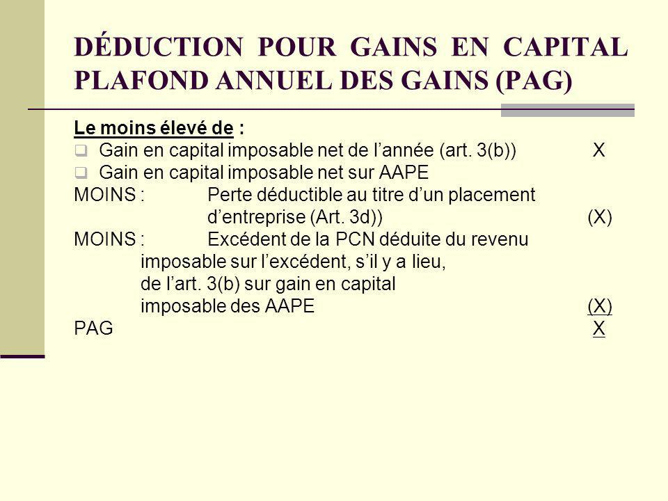 DÉDUCTION POUR GAINS EN CAPITAL PLAFOND ANNUEL DES GAINS (PAG) Le moins élevé de : Gain en capital imposable net de lannée (art. 3(b)) X Gain en capit