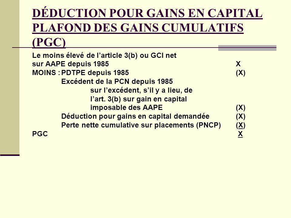 DÉDUCTION POUR GAINS EN CAPITAL PLAFOND DES GAINS CUMULATIFS (PGC) Le moins élevé de larticle 3(b) ou GCI net sur AAPE depuis 1985X MOINS :PDTPE depui