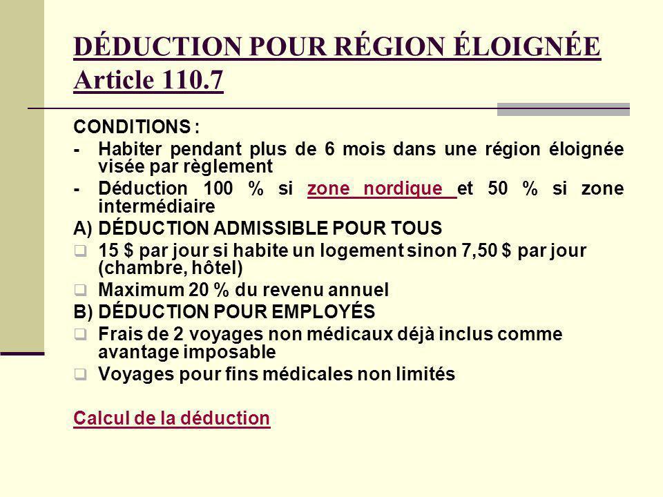 DÉDUCTION POUR RÉGION ÉLOIGNÉE Article 110.7 CONDITIONS : -Habiter pendant plus de 6 mois dans une région éloignée visée par règlement -Déduction 100