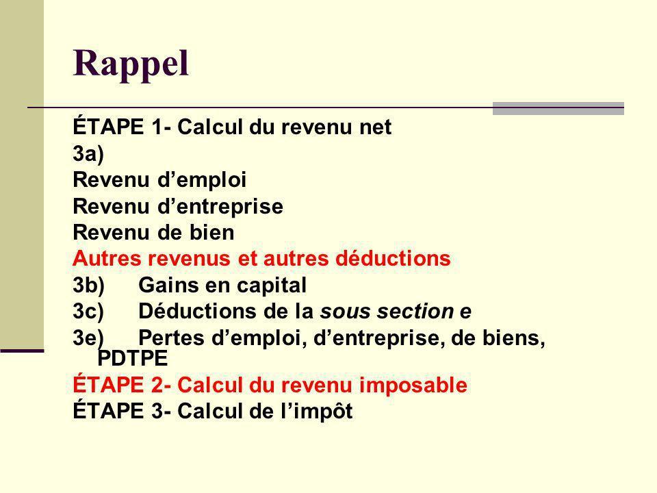Rappel ÉTAPE 1- Calcul du revenu net 3a) Revenu demploi Revenu dentreprise Revenu de bien Autres revenus et autres déductions 3b)Gains en capital 3c)D