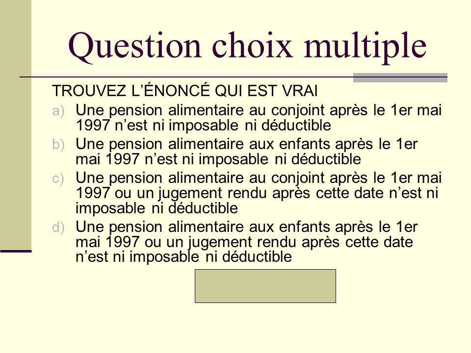 Question choix multiple TROUVEZ LÉNONCÉ QUI EST VRAI a) Une pension alimentaire au conjoint après le 1er mai 1997 nest ni imposable ni déductible b) U