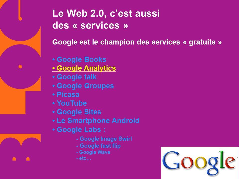 Le Web 2.0, cest aussi des « services » Google est le champion des services « gratuits » Google Books Google Analytics Google talk Google Groupes Pica