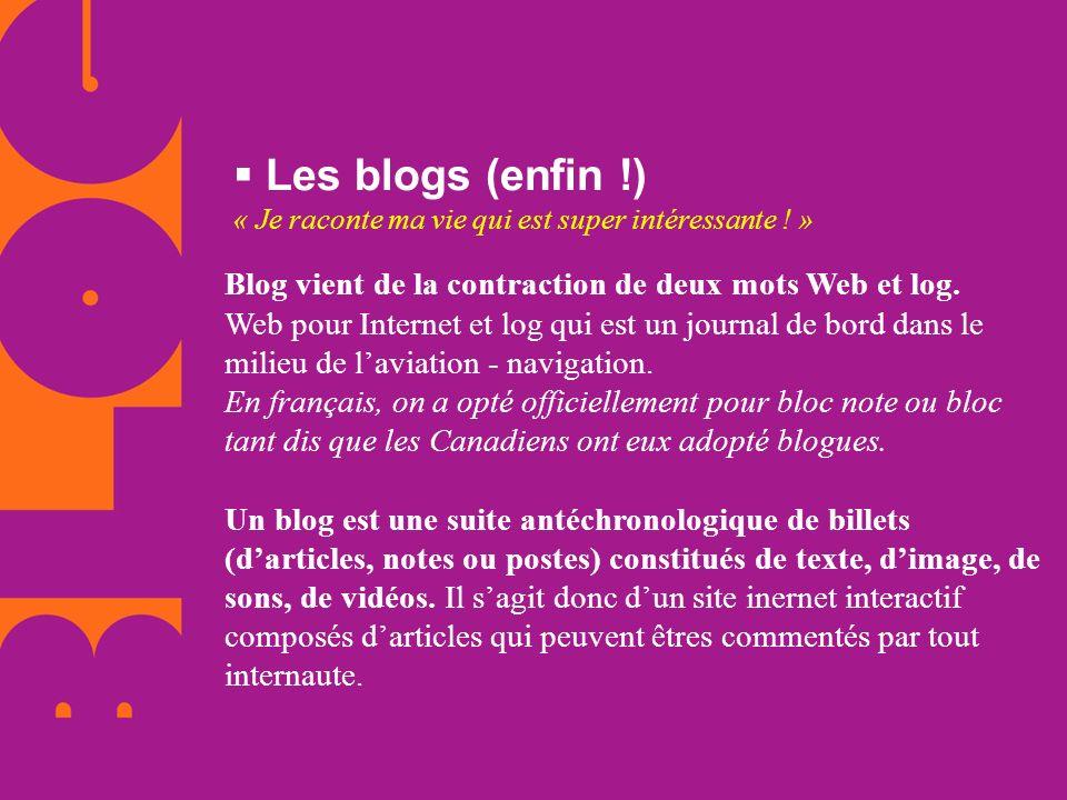 Les blogs (enfin !) « Je raconte ma vie qui est super intéressante ! » Blog vient de la contraction de deux mots Web et log. Web pour Internet et log
