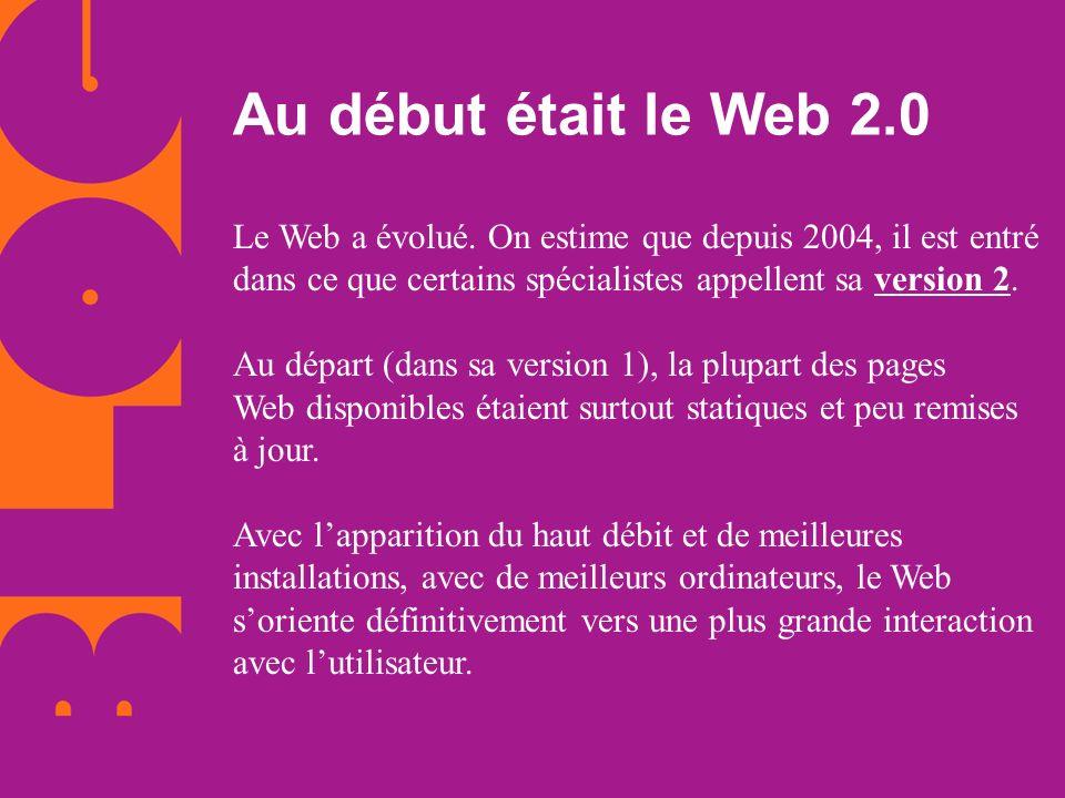 Le Web a évolué. On estime que depuis 2004, il est entré dans ce que certains spécialistes appellent sa version 2. Au départ (dans sa version 1), la p