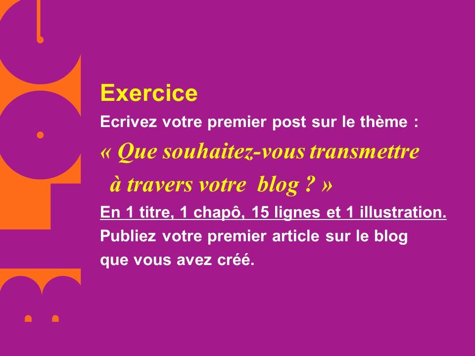 Exercice Ecrivez votre premier post sur le thème : « Que souhaitez-vous transmettre à travers votre blog ? » En 1 titre, 1 chapô, 15 lignes et 1 illus