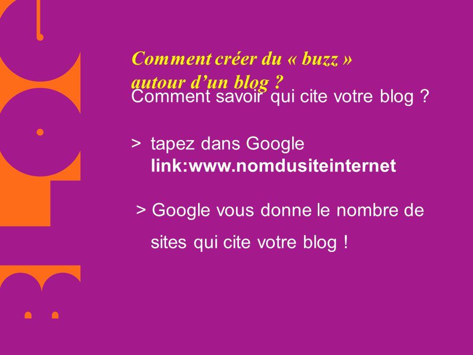 Comment créer du « buzz » autour dun blog ? Comment savoir qui cite votre blog ? > tapez dans Google link:www.nomdusiteinternet > Google vous donne le