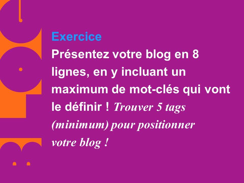 Exercice Présentez votre blog en 8 lignes, en y incluant un maximum de mot-clés qui vont le définir ! Trouver 5 tags (minimum) pour positionner votre