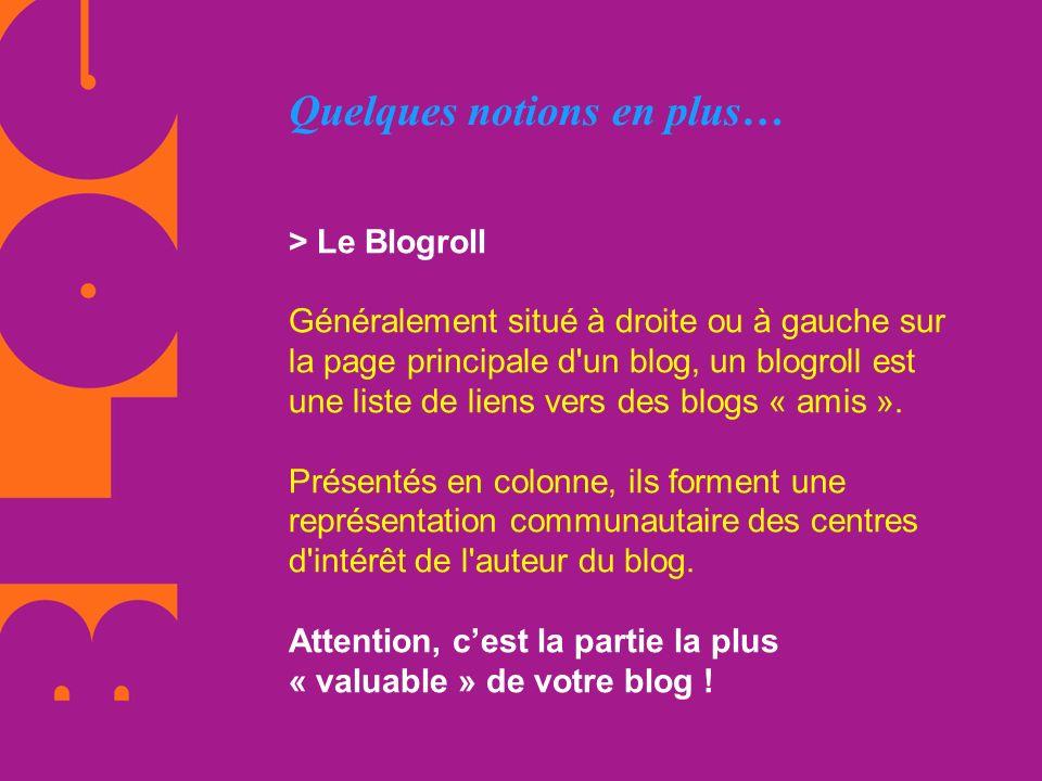 Quelques notions en plus… > Le Blogroll Généralement situé à droite ou à gauche sur la page principale d'un blog, un blogroll est une liste de liens v