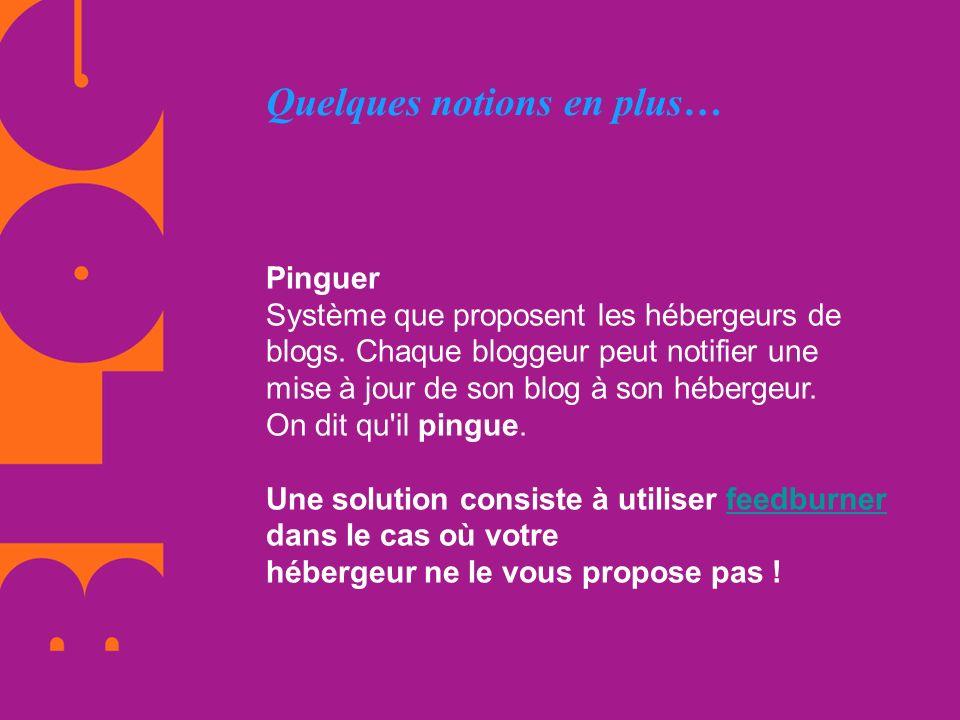 Quelques notions en plus… Pinguer Système que proposent les hébergeurs de blogs. Chaque bloggeur peut notifier une mise à jour de son blog à son héber