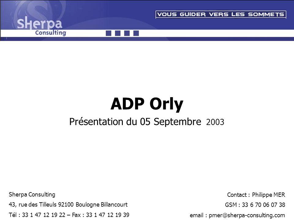 ADP Orly Présentation du 05 Septembre 2003 Sherpa Consulting 43, rue des Tilleuls 92100 Boulogne Billancourt Tél : 33 1 47 12 19 22 – Fax : 33 1 47 12