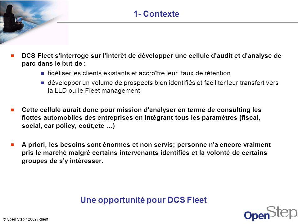 © Open Step / 2002 / client 1- Contexte DCS Fleet s'interroge sur l'intérêt de développer une cellule d'audit et d'analyse de parc dans le but de : fi