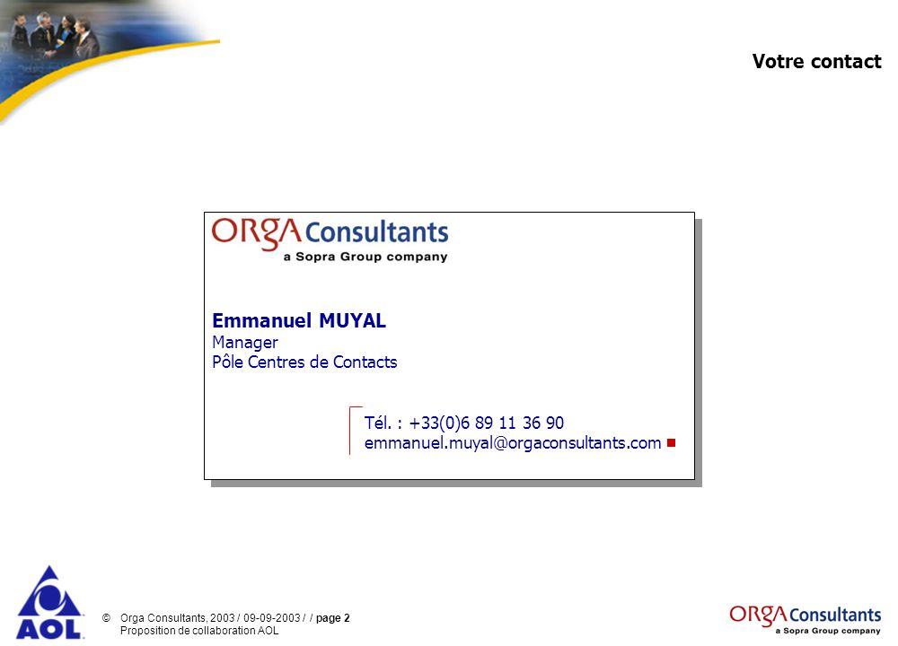 ©Orga Consultants, 2003 / 09-09-2003 / / page 2 Proposition de collaboration AOL Votre contact Emmanuel MUYAL Manager Pôle Centres de Contacts Tél. :