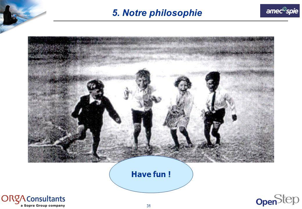 31 Have fun ! 5. Notre philosophie