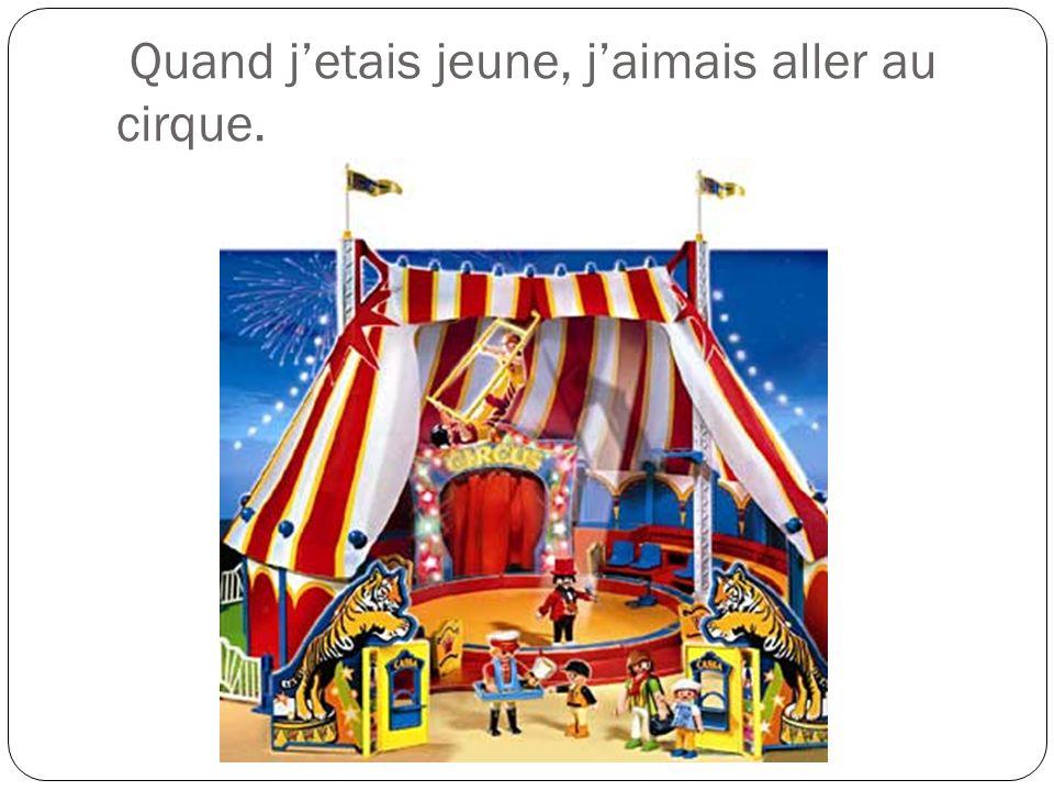 Quand jetais jeune, jaimais aller au cirque.
