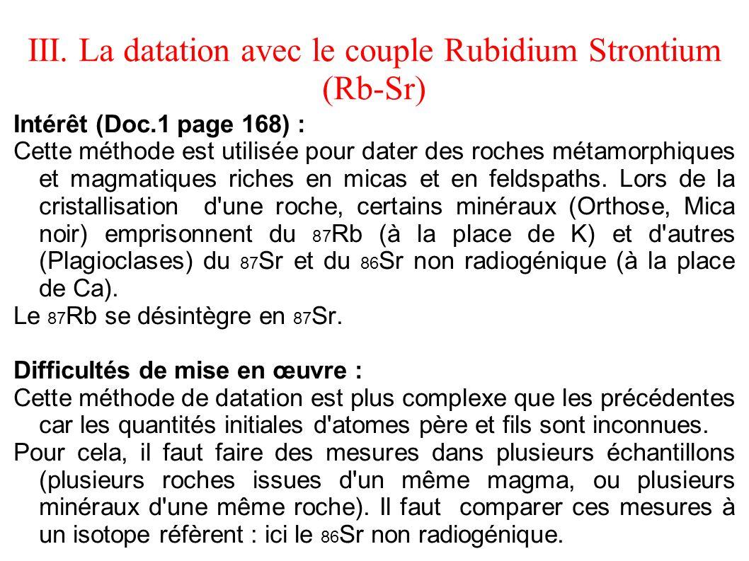 III. La datation avec le couple Rubidium Strontium (Rb-Sr) Intérêt (Doc.1 page 168) : Cette méthode est utilisée pour dater des roches métamorphiques