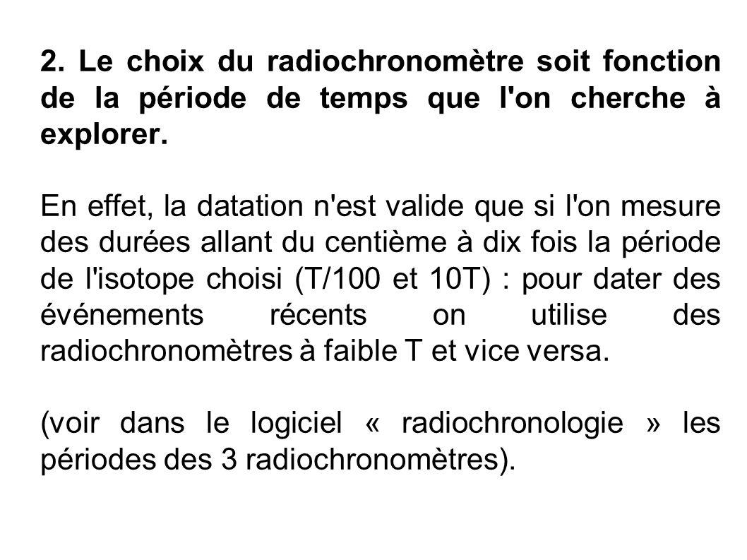 2. Le choix du radiochronomètre soit fonction de la période de temps que l'on cherche à explorer. En effet, la datation n'est valide que si l'on mesur