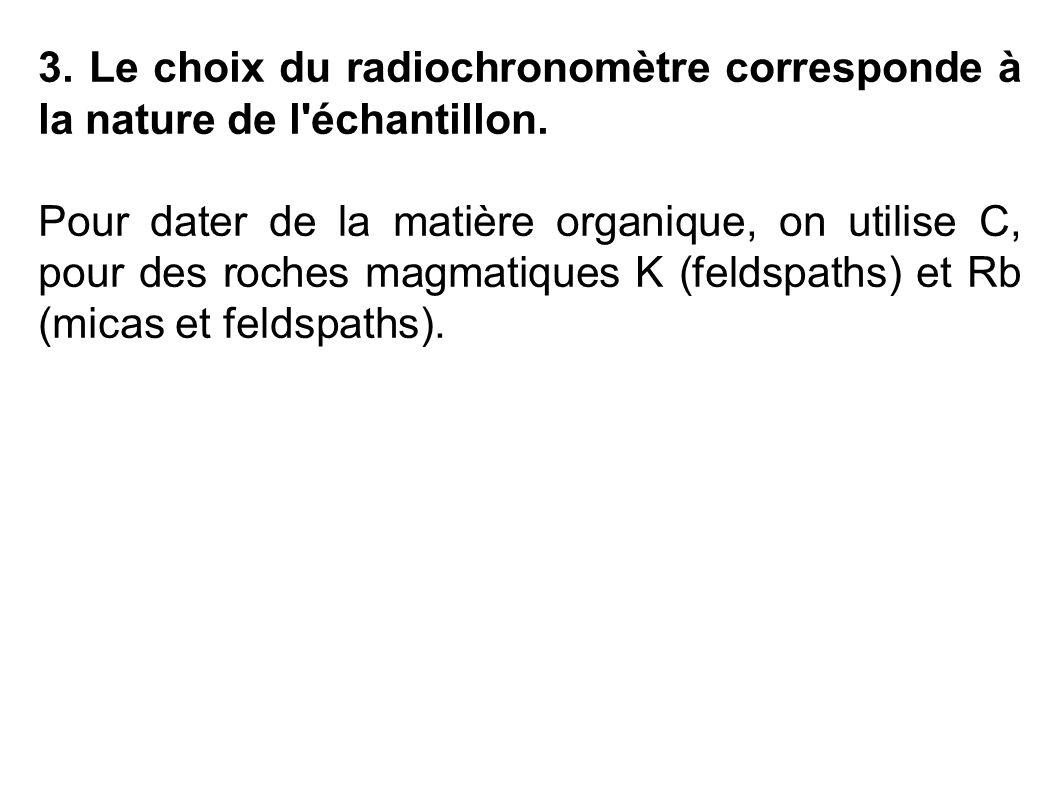 3. Le choix du radiochronomètre corresponde à la nature de l'échantillon. Pour dater de la matière organique, on utilise C, pour des roches magmatique