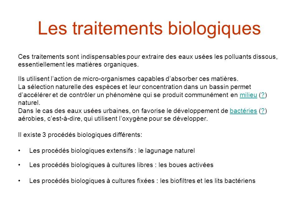 Les traitements biologiques Ces traitements sont indispensables pour extraire des eaux usées les polluants dissous, essentiellement les matières organiques.