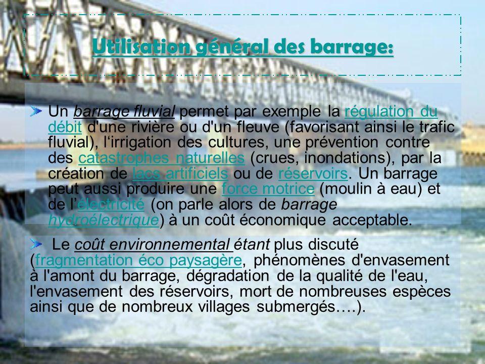 Utilisation général des barrage: Un barrage fluvial permet par exemple la régulation du débit d une rivière ou d un fleuve (favorisant ainsi le trafic fluvial), lirrigation des cultures, une prévention contre des catastrophes naturelles (crues, inondations), par la création de lacs artificiels ou de réservoirs.