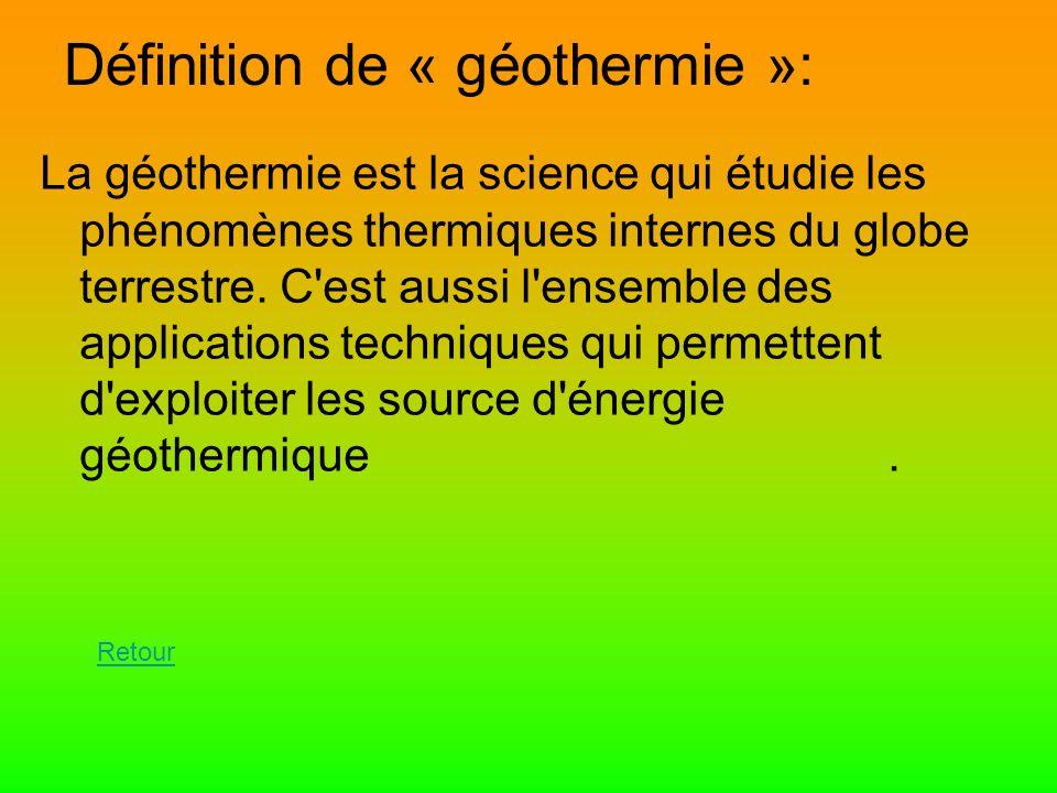 Définition de « géothermie »: La géothermie est la science qui étudie les phénomènes thermiques internes du globe terrestre. C'est aussi l'ensemble de