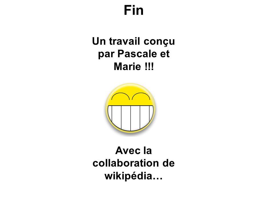 Fin Un travail conçu par Pascale et Marie !!! Avec la collaboration de wikipédia…