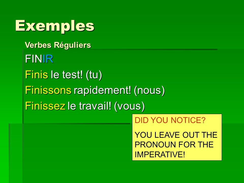 Exemples FINIR Finis le test! (tu) Finissons rapidement! (nous) Finissez le travail! (vous) DID YOU NOTICE? YOU LEAVE OUT THE PRONOUN FOR THE IMPERATI