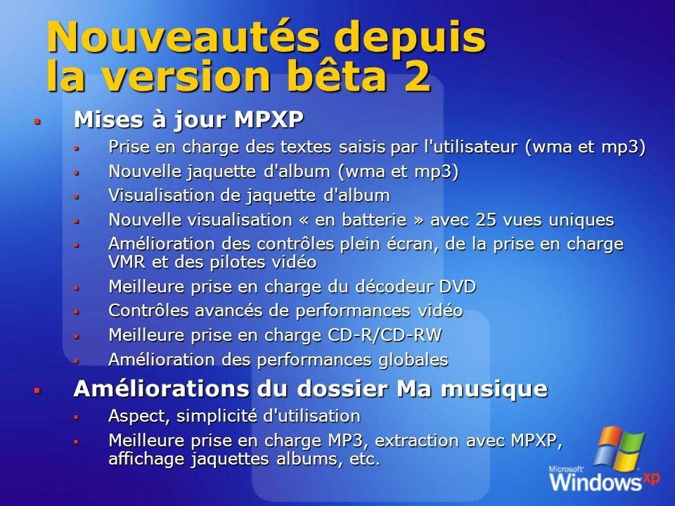 Nouveautés depuis la version bêta 2 Mises à jour MPXP Mises à jour MPXP Prise en charge des textes saisis par l utilisateur (wma et mp3) Prise en charge des textes saisis par l utilisateur (wma et mp3) Nouvelle jaquette d album (wma et mp3) Nouvelle jaquette d album (wma et mp3) Visualisation de jaquette d album Visualisation de jaquette d album Nouvelle visualisation « en batterie » avec 25 vues uniques Nouvelle visualisation « en batterie » avec 25 vues uniques Amélioration des contrôles plein écran, de la prise en charge VMR et des pilotes vidéo Amélioration des contrôles plein écran, de la prise en charge VMR et des pilotes vidéo Meilleure prise en charge du décodeur DVD Meilleure prise en charge du décodeur DVD Contrôles avancés de performances vidéo Contrôles avancés de performances vidéo Meilleure prise en charge CD-R/CD-RW Meilleure prise en charge CD-R/CD-RW Amélioration des performances globales Amélioration des performances globales Améliorations du dossier Ma musique Améliorations du dossier Ma musique Aspect, simplicité d utilisation Aspect, simplicité d utilisation Meilleure prise en charge MP3, extraction avec MPXP, affichage jaquettes albums, etc.