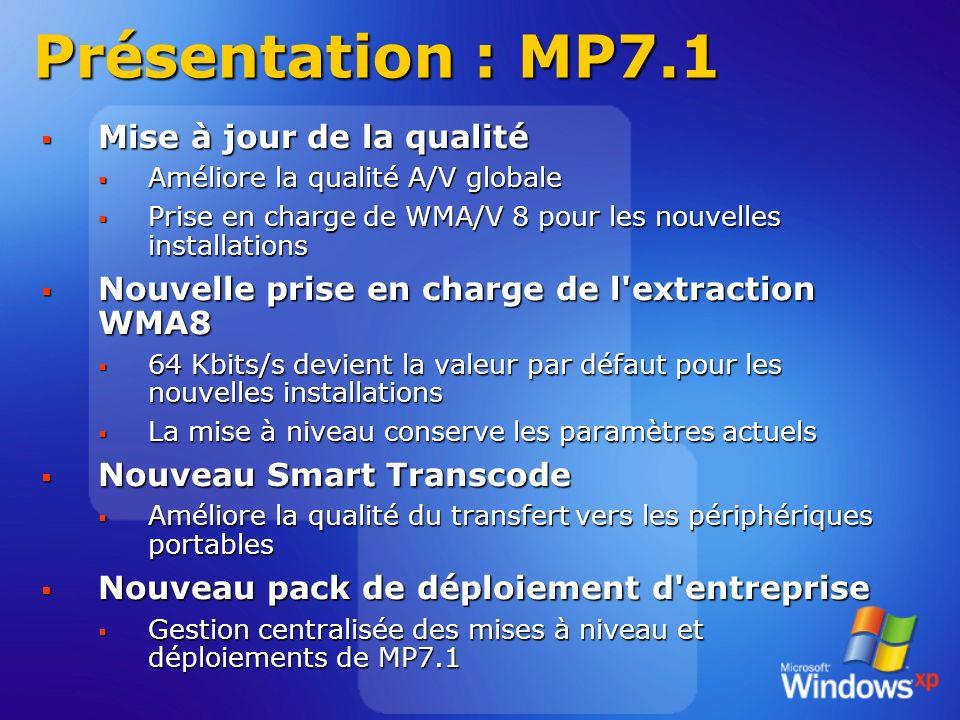Présentation : MP7.1 Mise à jour de la qualité Mise à jour de la qualité Améliore la qualité A/V globale Améliore la qualité A/V globale Prise en charge de WMA/V 8 pour les nouvelles installations Prise en charge de WMA/V 8 pour les nouvelles installations Nouvelle prise en charge de l extraction WMA8 Nouvelle prise en charge de l extraction WMA8 64 Kbits/s devient la valeur par défaut pour les nouvelles installations 64 Kbits/s devient la valeur par défaut pour les nouvelles installations La mise à niveau conserve les paramètres actuels La mise à niveau conserve les paramètres actuels Nouveau Smart Transcode Nouveau Smart Transcode Améliore la qualité du transfert vers les périphériques portables Améliore la qualité du transfert vers les périphériques portables Nouveau pack de déploiement d entreprise Nouveau pack de déploiement d entreprise Gestion centralisée des mises à niveau et déploiements de MP7.1 Gestion centralisée des mises à niveau et déploiements de MP7.1