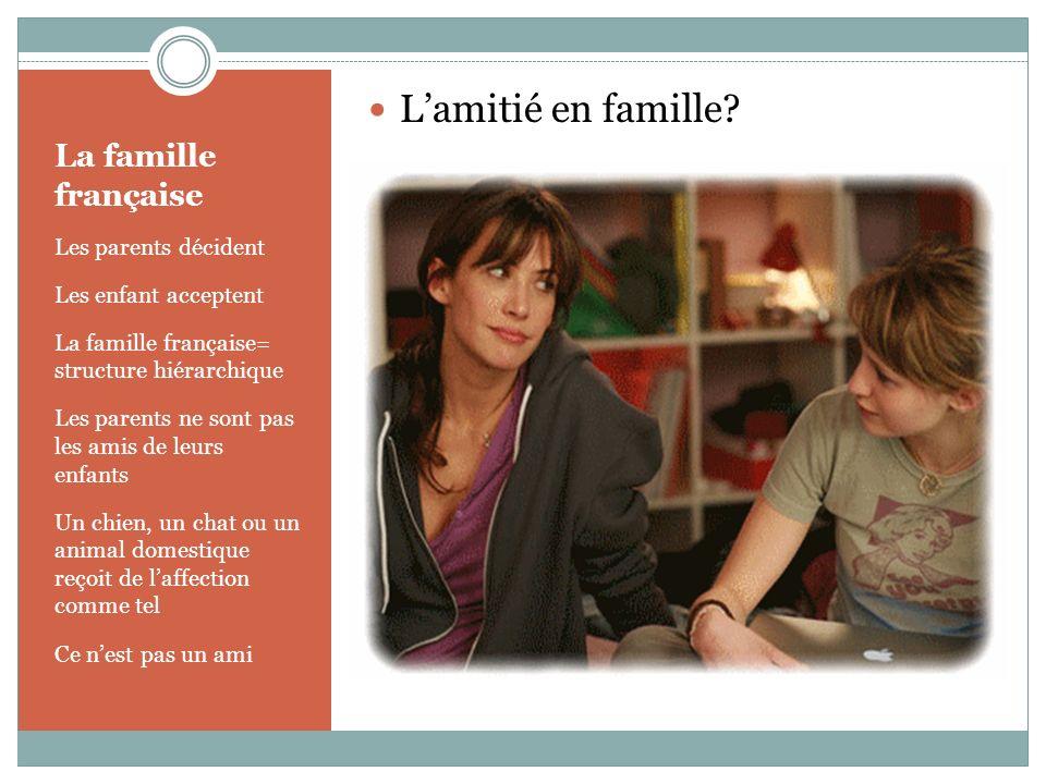 La famille française Les parents décident Les enfant acceptent La famille française= structure hiérarchique Les parents ne sont pas les amis de leurs