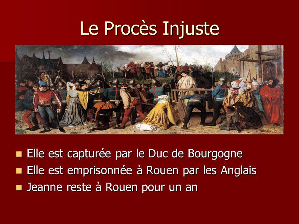 Le Procès Injuste Elle est capturée par le Duc de Bourgogne Elle est capturée par le Duc de Bourgogne Elle est emprisonnée à Rouen par les Anglais Ell