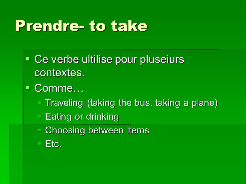 Prendre- to take Ce verbe ultilise pour pluseiurs contextes.