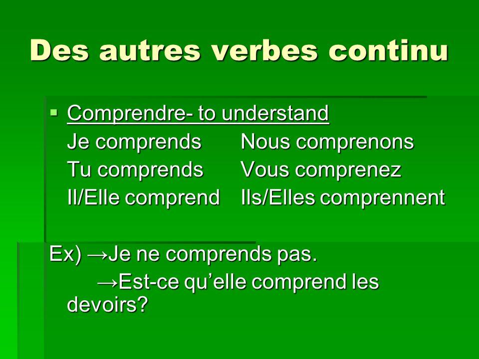 Des autres verbes continu Comprendre- to understand Comprendre- to understand Je comprendsNous comprenons Tu comprendsVous comprenez Il/Elle comprendIls/Elles comprennent Ex) Je ne comprends pas.